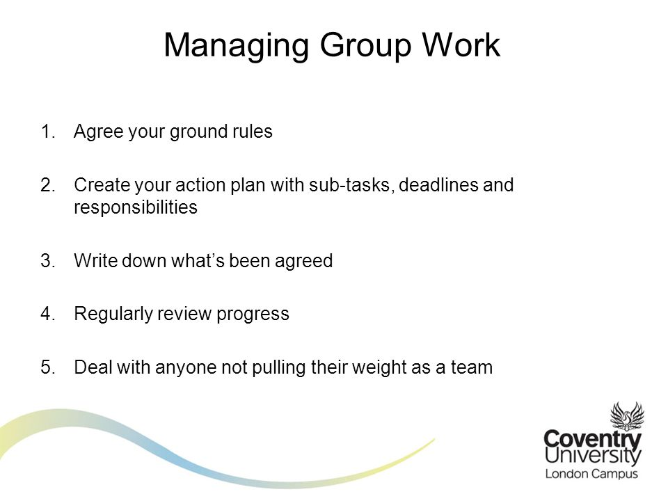 Managing Group Work Agree your ground rules. Create your action plan with sub-tasks, deadlines and responsibilities.