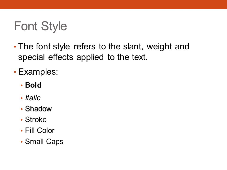 Font Style The font style refers to the slant, weight and special effects applied to the text. Examples: