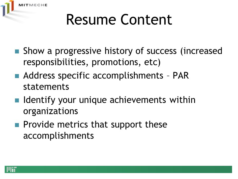 Resume Content Show a progressive history of success (increased responsibilities, promotions, etc) Address specific accomplishments – PAR statements.