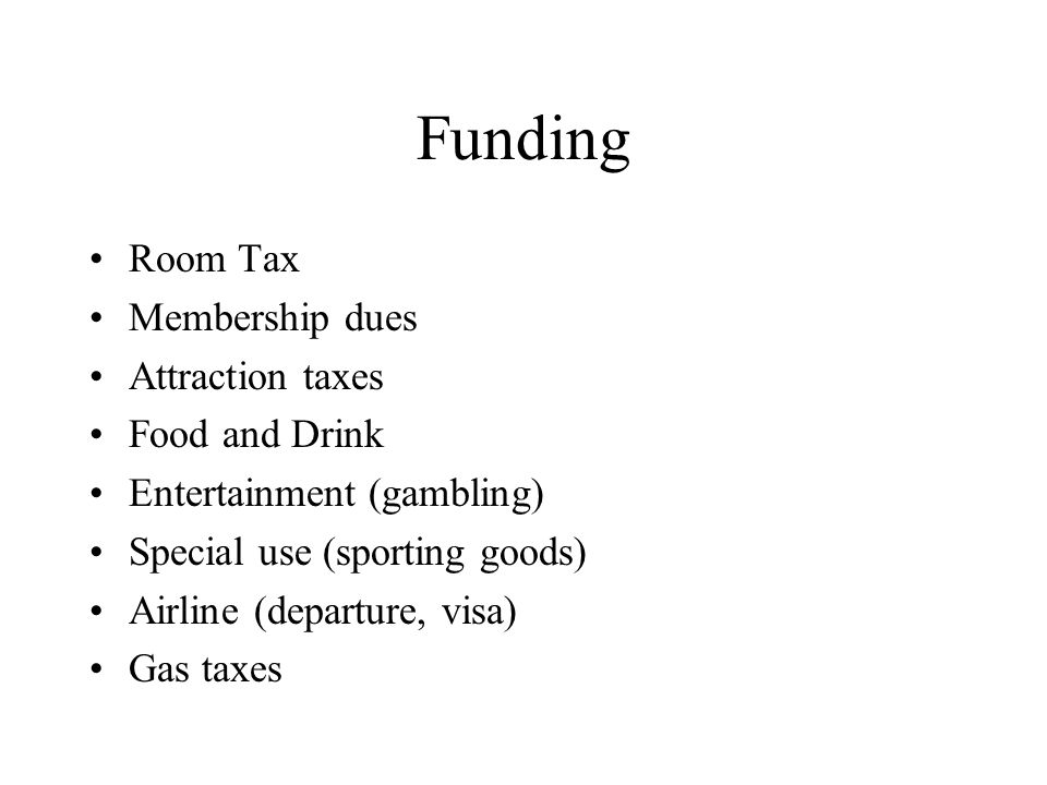Funding Room Tax Membership dues Attraction taxes Food and Drink