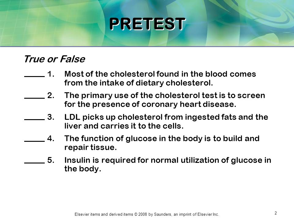 PRETEST True or False. Most of the cholesterol found in the blood comes from the intake of dietary cholesterol.