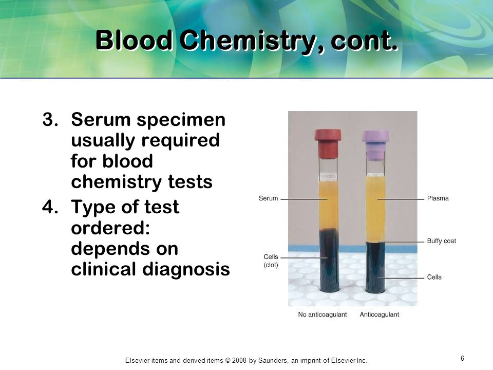 Blood Chemistry, cont. Serum specimen usually required for blood chemistry tests.