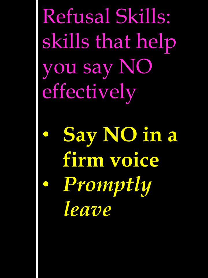 Refusal Skills: skills that help you say NO effectively Say NO in a firm voice Promptly leave