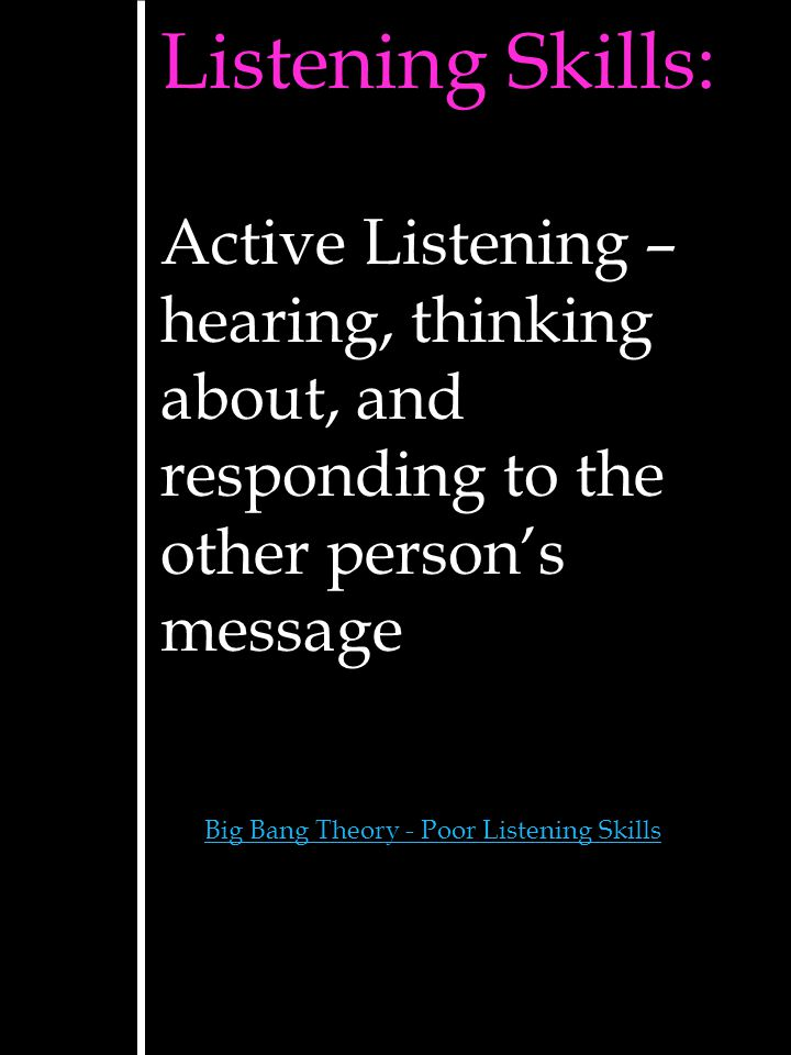 Listening Skills: Active Listening – hearing, thinking about, and responding to the other person's message.