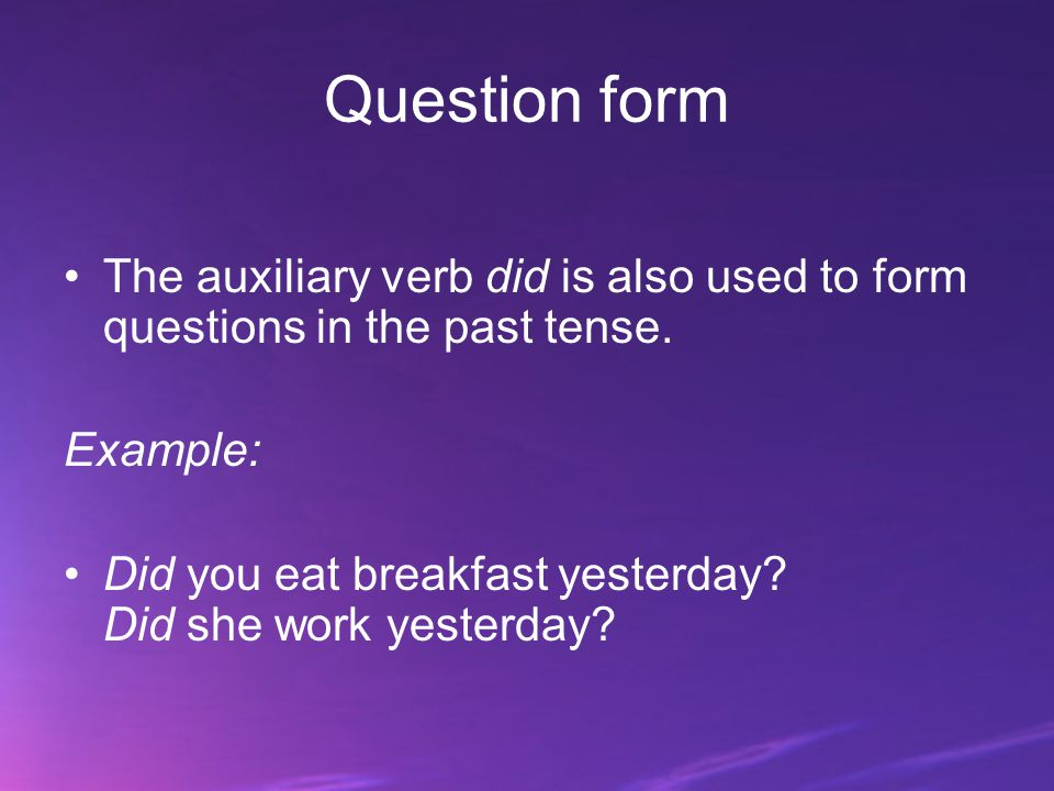 Question form The auxiliary verb did is also used to form questions in the past tense. Example: