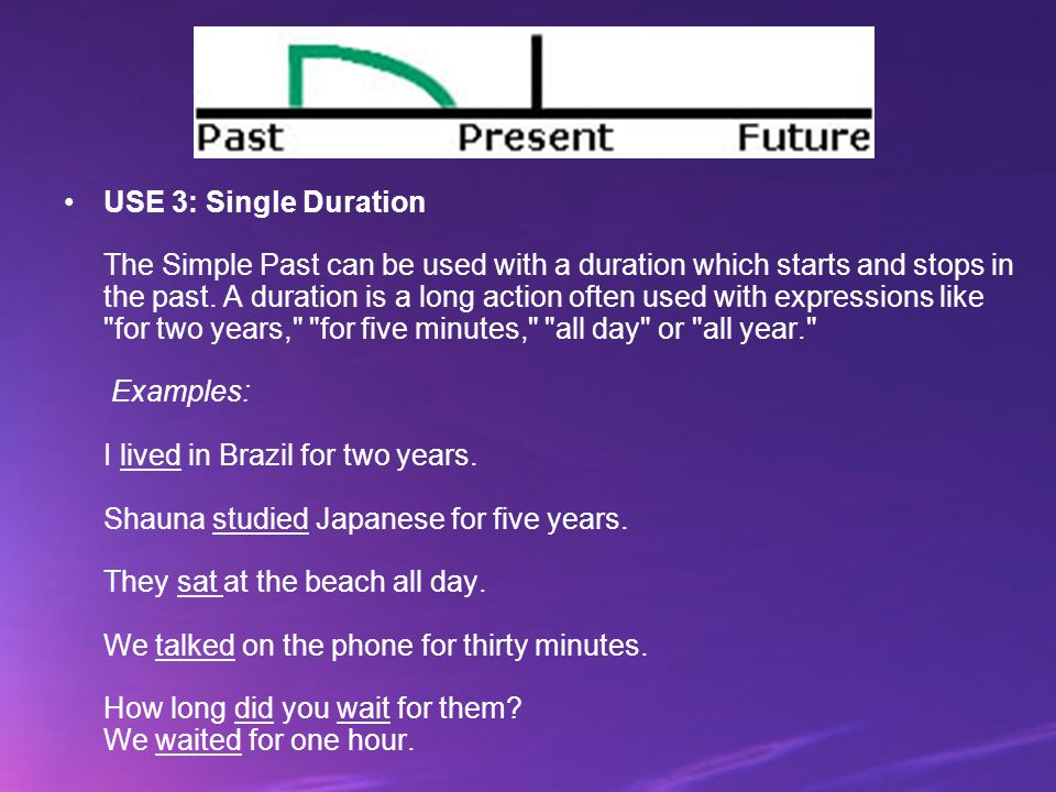 USE 3: Single Duration The Simple Past can be used with a duration which starts and stops in the past.