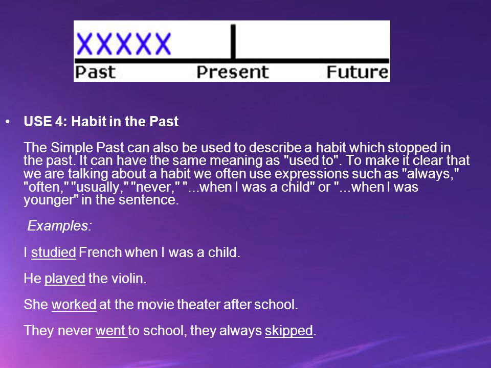 USE 4: Habit in the Past The Simple Past can also be used to describe a habit which stopped in the past.