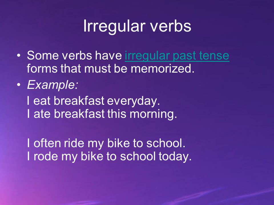 Irregular verbs Some verbs have irregular past tense forms that must be memorized. Example: I eat breakfast everyday. I ate breakfast this morning.