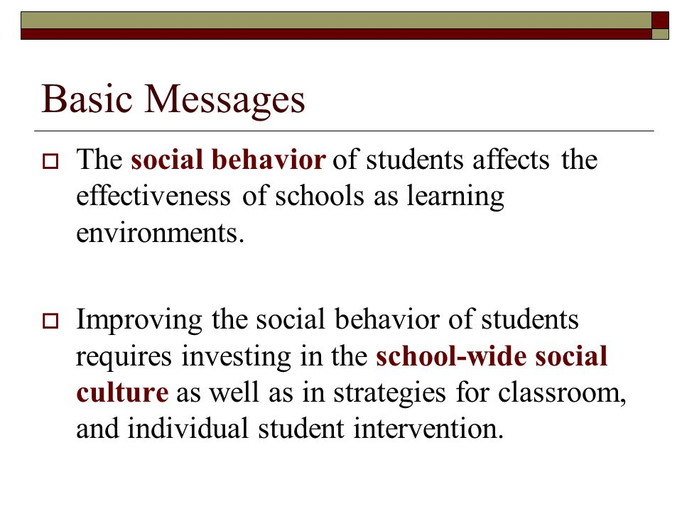 Basic Messages The social behavior of students affects the effectiveness of schools as learning environments.