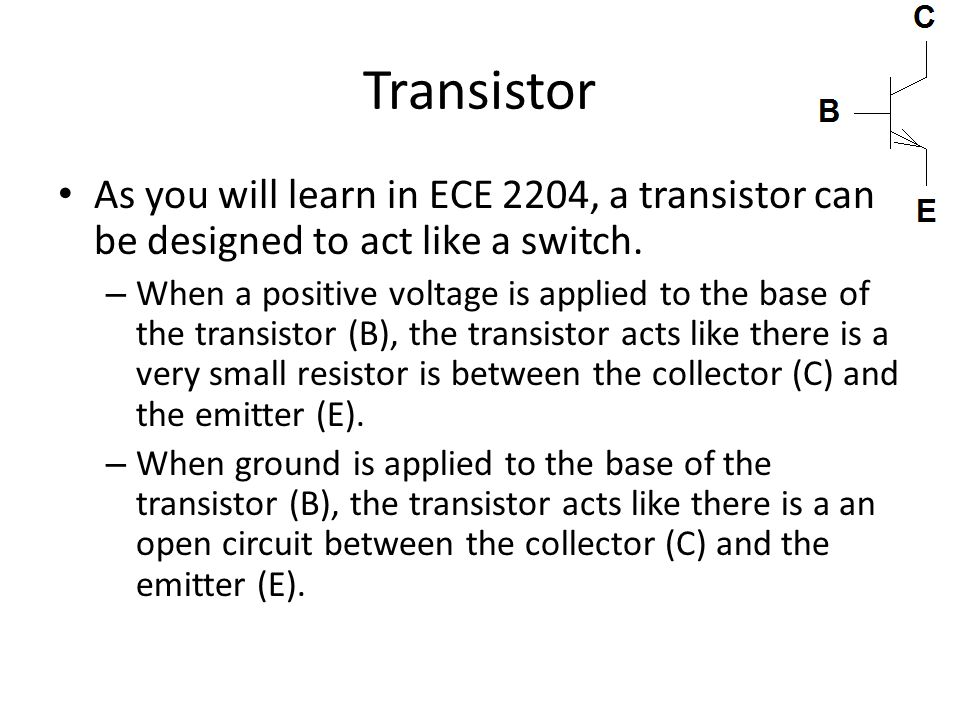 Transistor As you will learn in ECE 2204, a transistor can be designed to act like a switch.