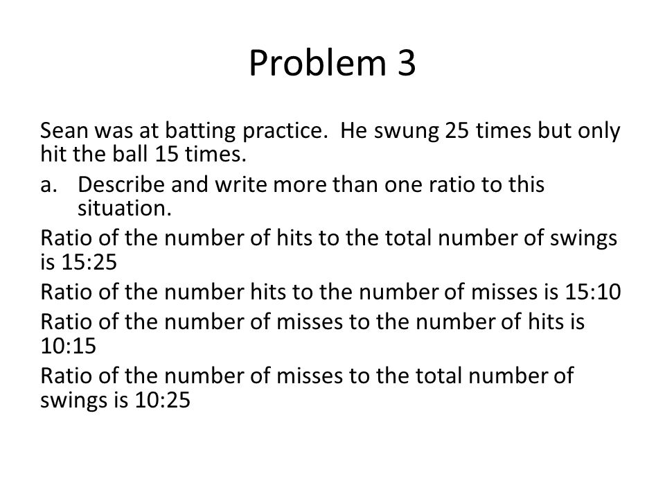 Problem 3 Sean was at batting practice. He swung 25 times but only hit the ball 15 times. Describe and write more than one ratio to this situation.
