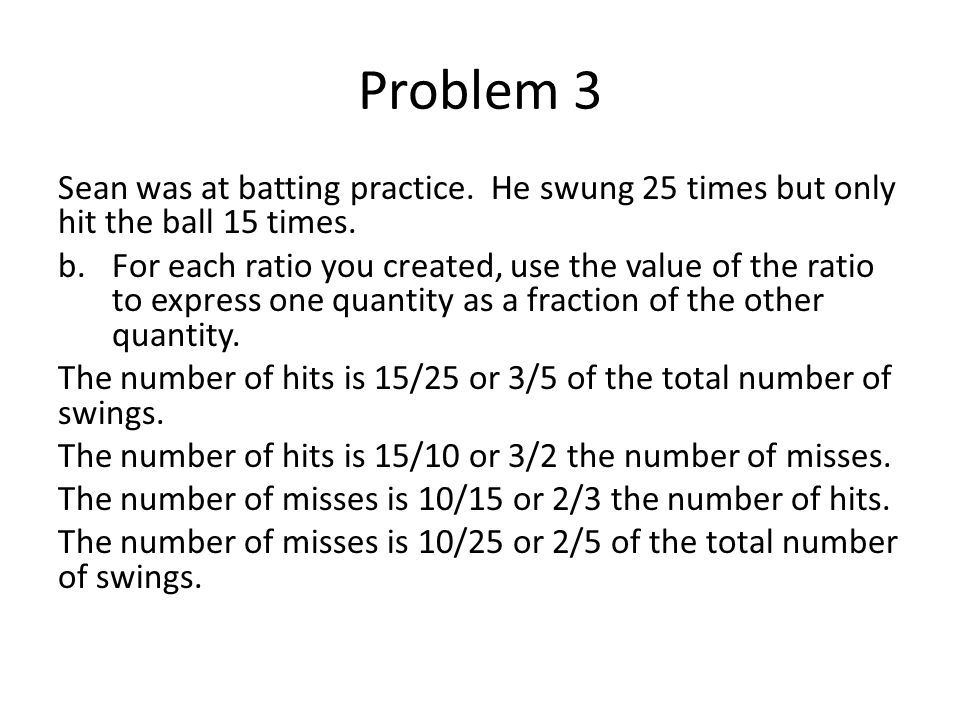 Problem 3 Sean was at batting practice. He swung 25 times but only hit the ball 15 times.