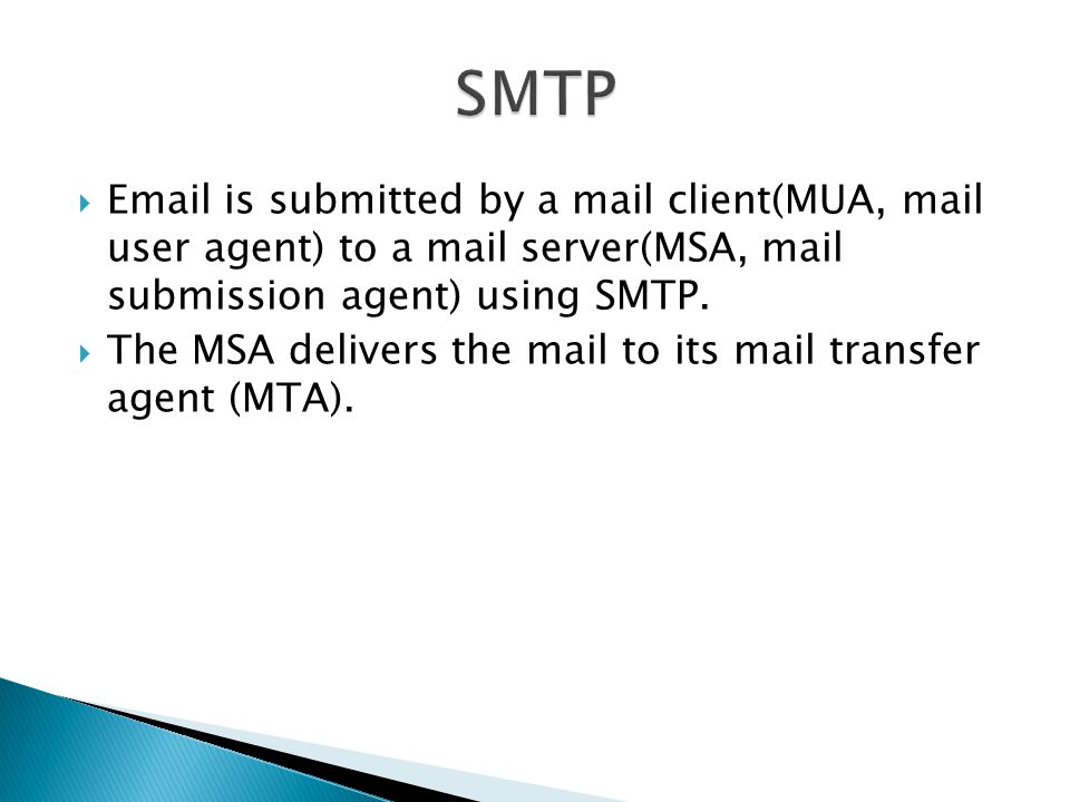 SMTP  is submitted by a mail client(MUA, mail user agent) to a mail server(MSA, mail submission agent) using SMTP.