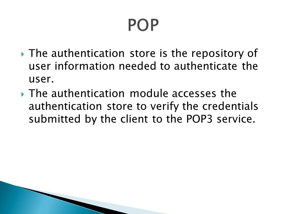 POP The authentication store is the repository of user information needed to authenticate the user.