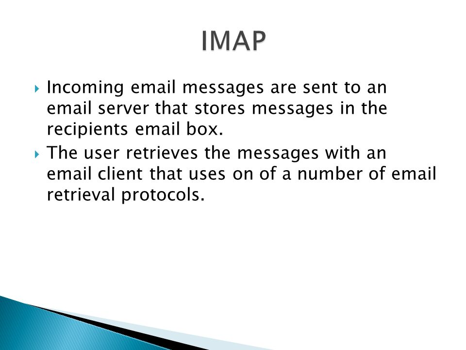 IMAP Incoming  messages are sent to an  server that stores messages in the recipients  box.