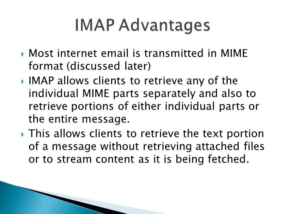 IMAP Advantages Most internet  is transmitted in MIME format (discussed later)