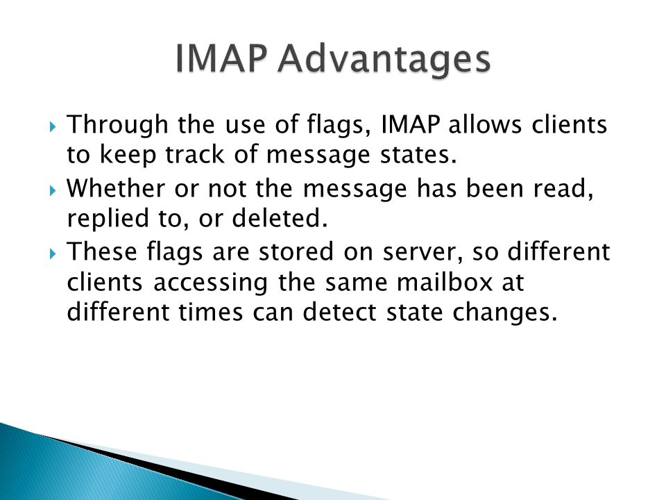 IMAP Advantages Through the use of flags, IMAP allows clients to keep track of message states.