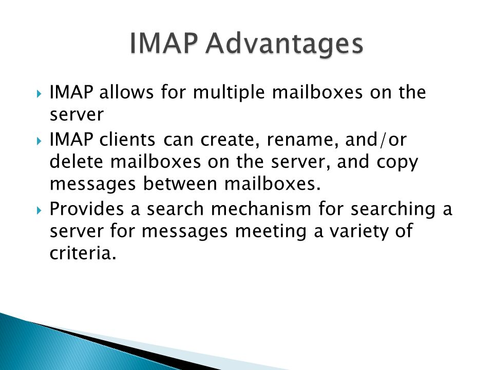 IMAP Advantages IMAP allows for multiple mailboxes on the server