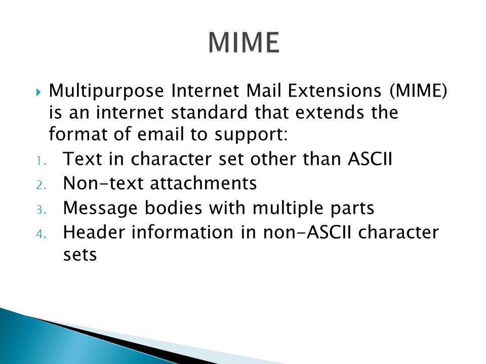 MIME Multipurpose Internet Mail Extensions (MIME) is an internet standard that extends the format of  to support: