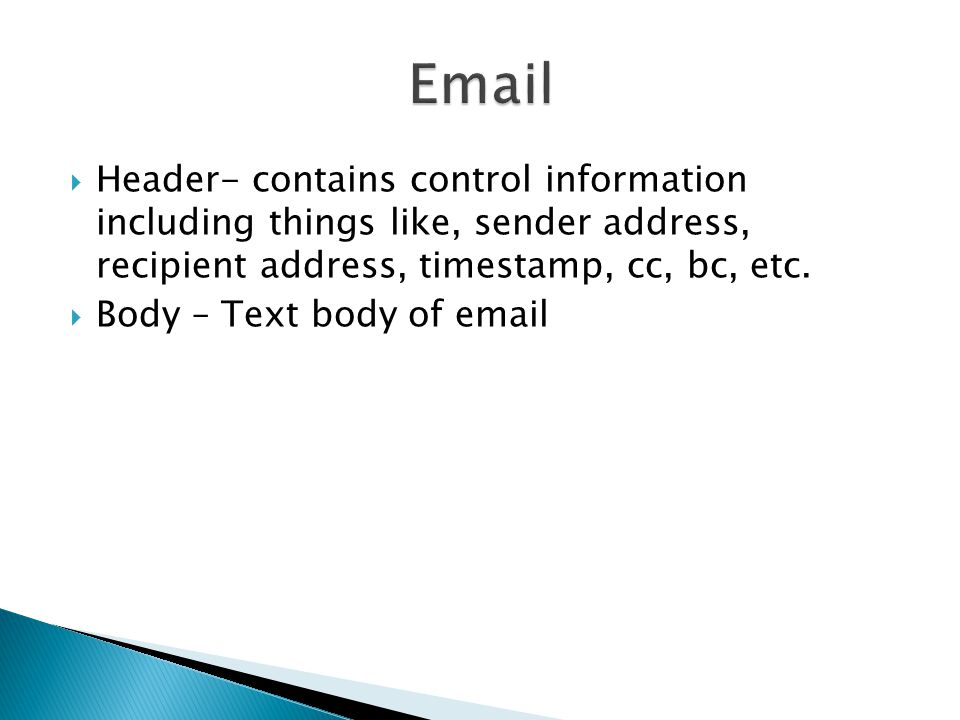 Header- contains control information including things like, sender address, recipient address, timestamp, cc, bc, etc.