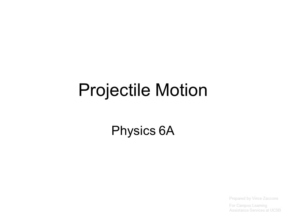 Projectile Motion Physics 6A Prepared by Vince Zaccone