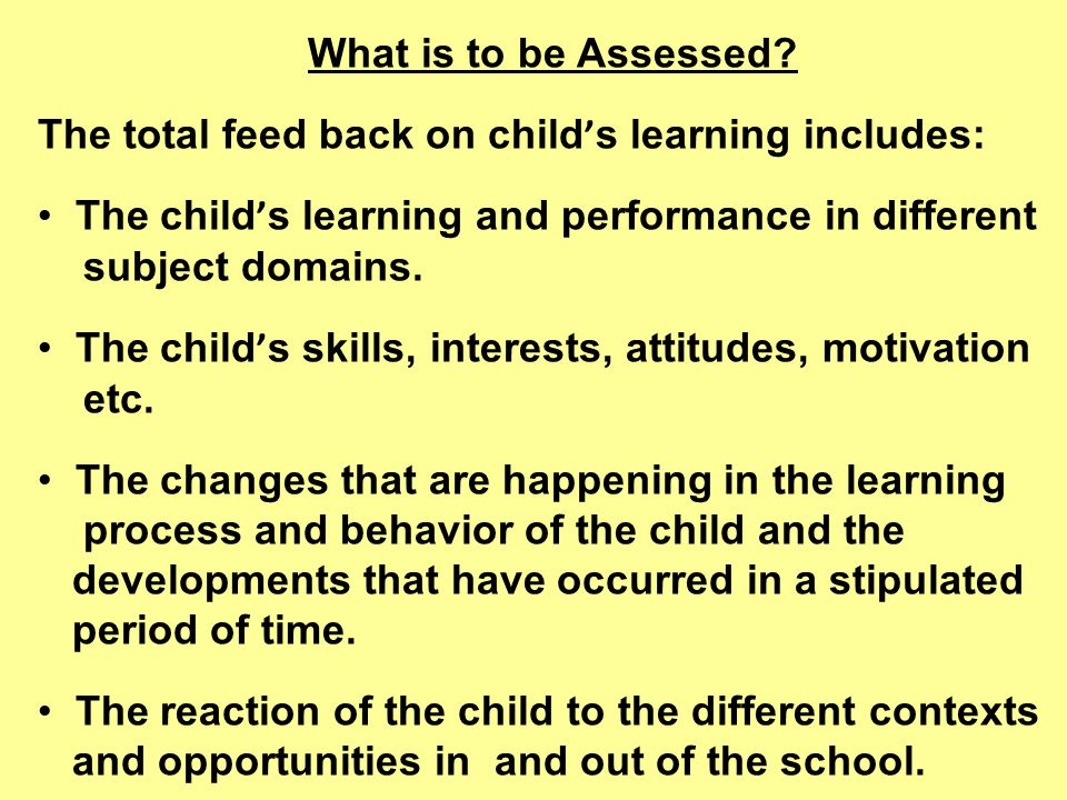 What is to be Assessed The total feed back on child's learning includes: The child's learning and performance in different.