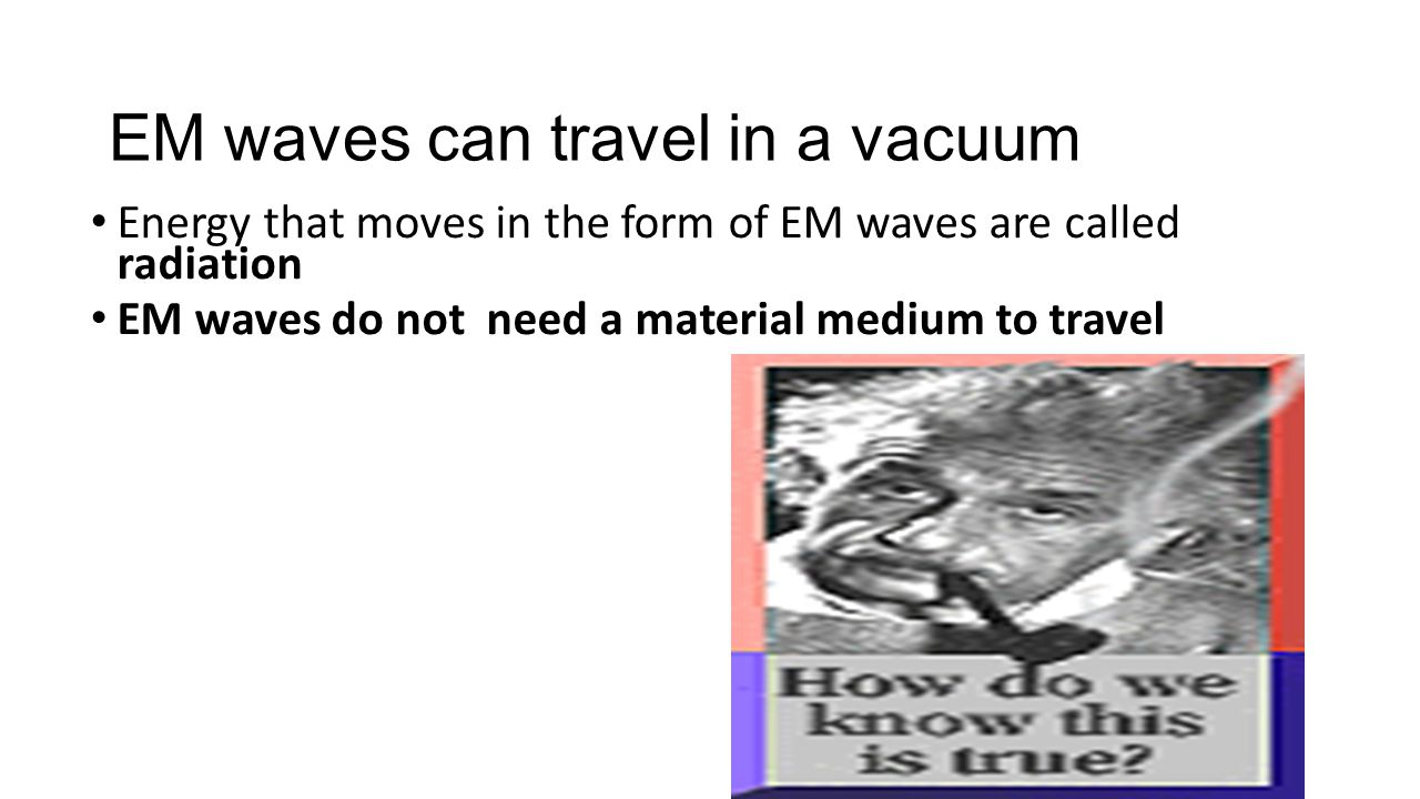 EM waves can travel in a vacuum