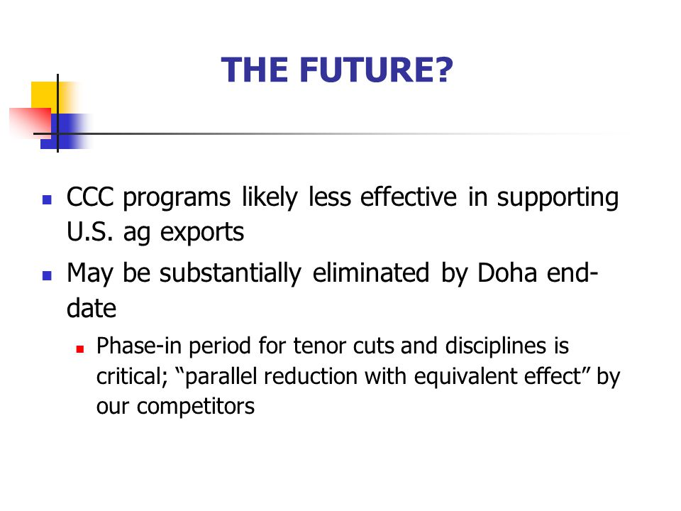 THE FUTURE CCC programs likely less effective in supporting U.S. ag exports. May be substantially eliminated by Doha end-date.