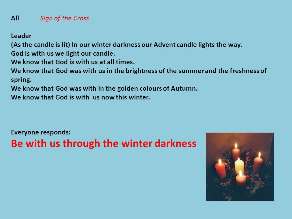 All Sign of the Cross Leader (As the candle is lit) In our winter darkness our Advent candle lights the way.
