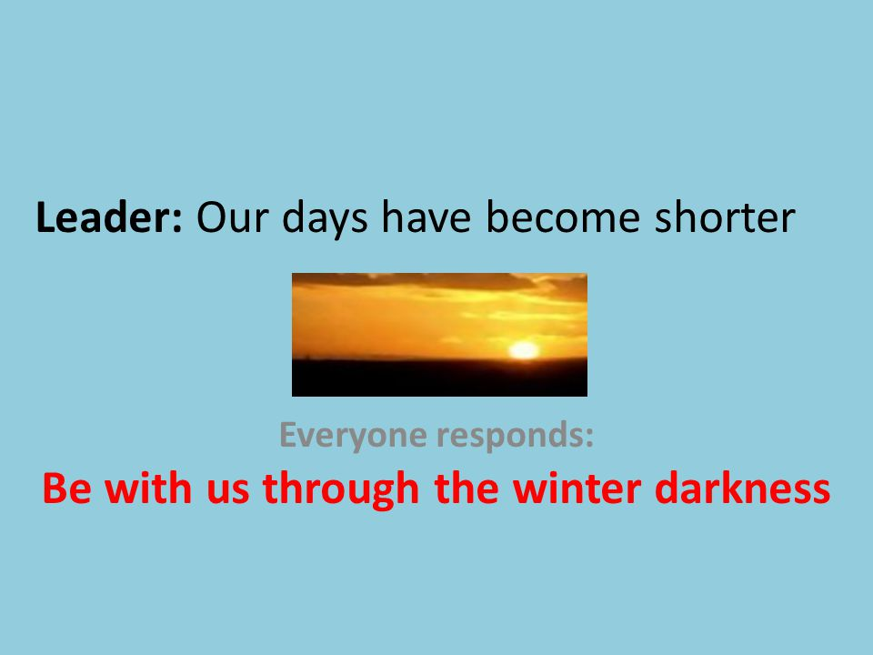 Leader: Our days have become shorter