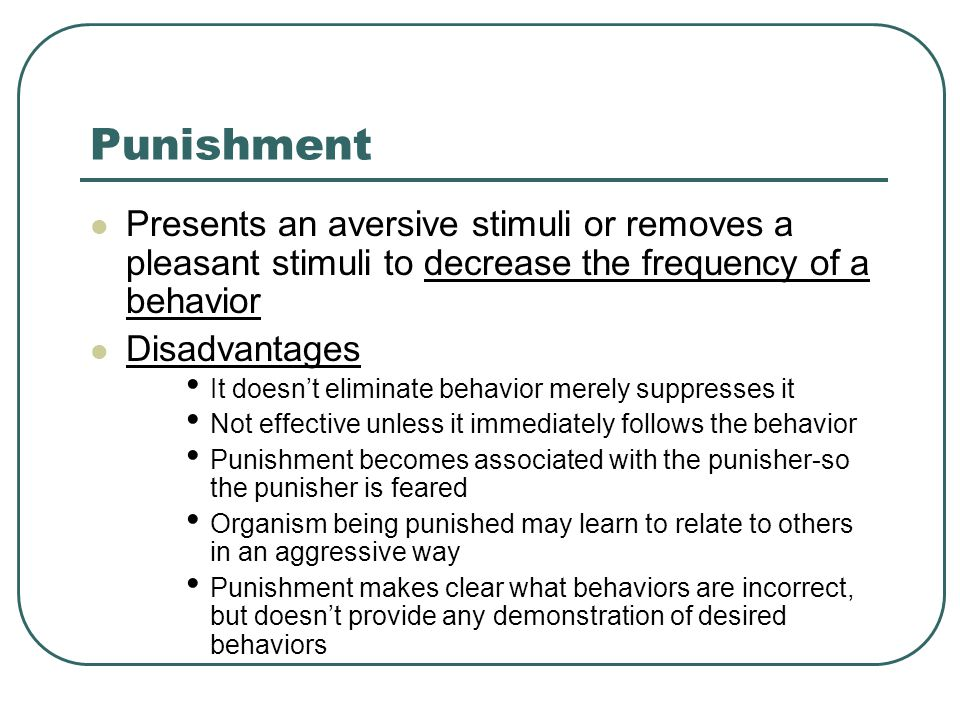 Punishment Presents an aversive stimuli or removes a pleasant stimuli to decrease the frequency of a behavior.