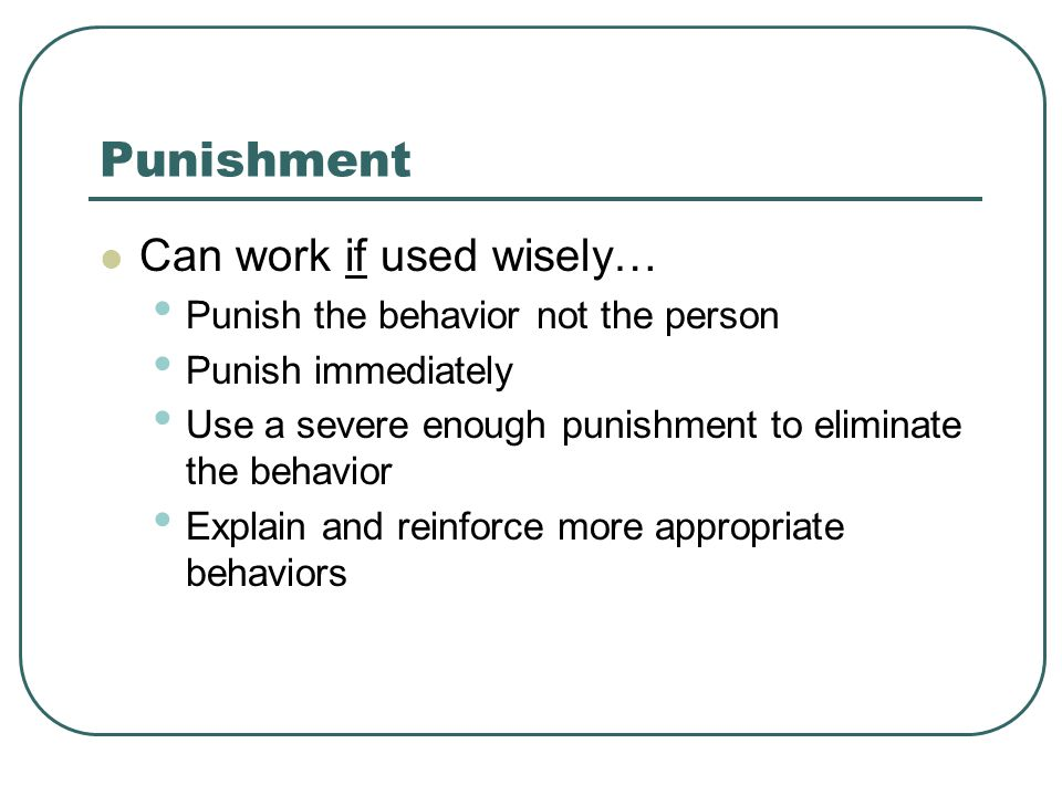 Punishment Can work if used wisely… Punish the behavior not the person