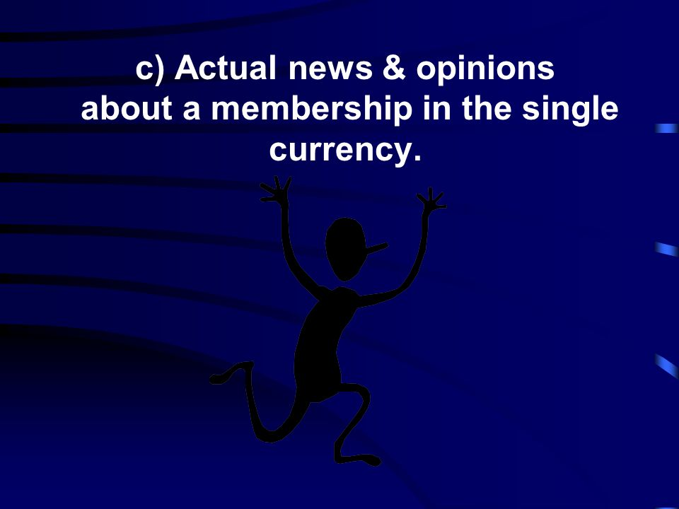c) Actual news & opinions about a membership in the single currency.