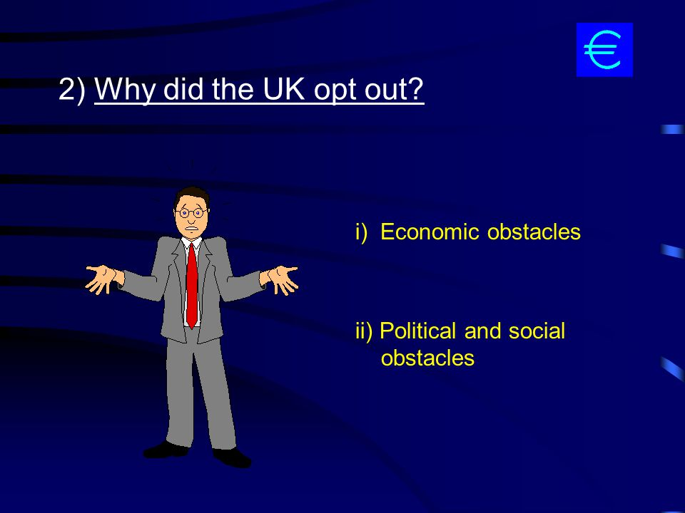 2) Why did the UK opt out i) Economic obstacles