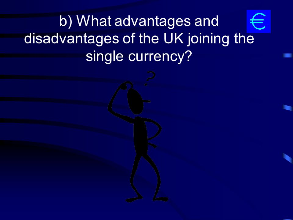 b) What advantages and disadvantages of the UK joining the single currency