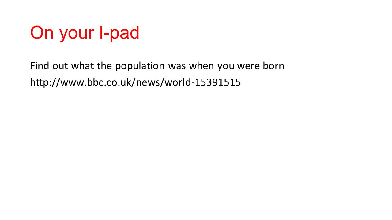 On your I-pad Find out what the population was when you were born