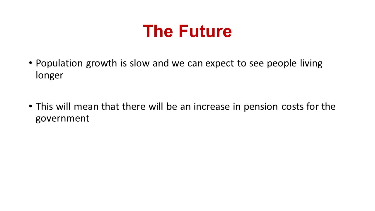 The Future Population growth is slow and we can expect to see people living longer.