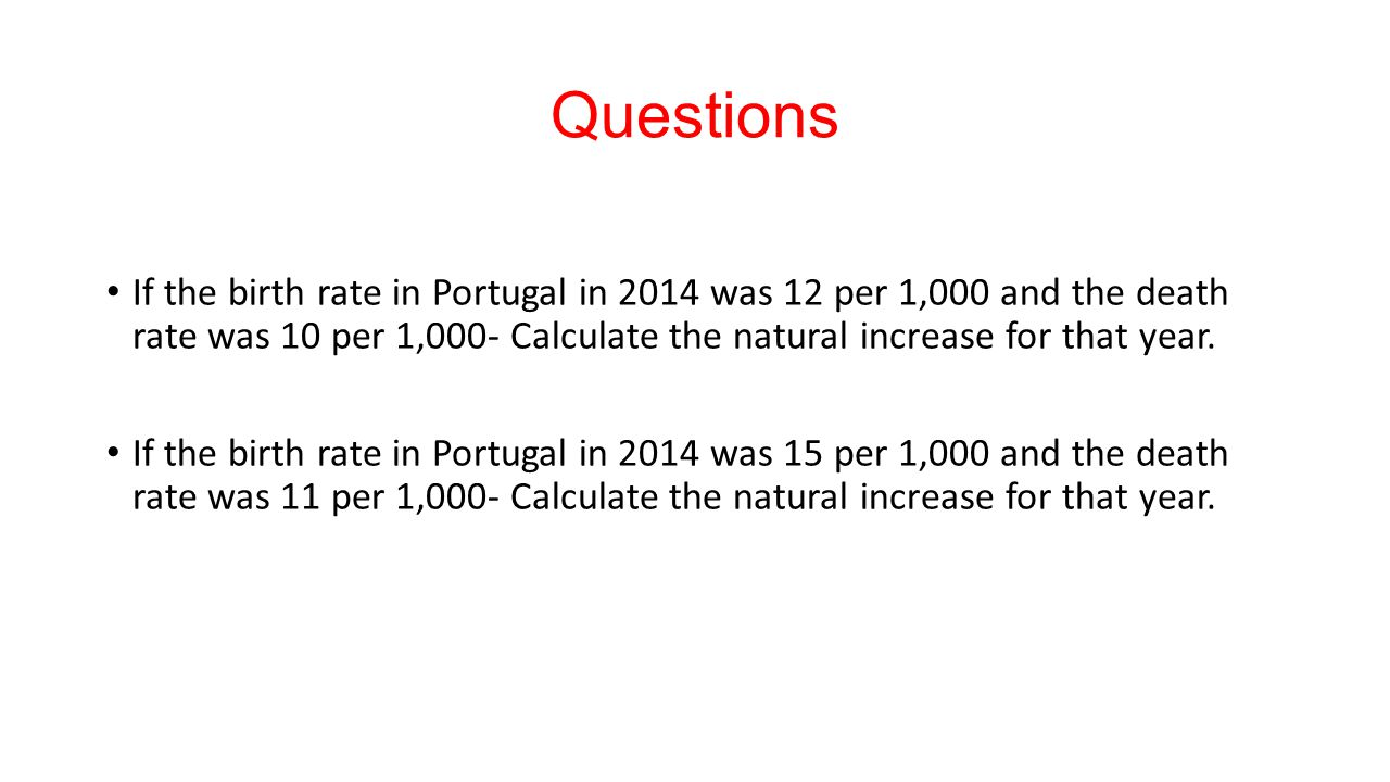 Questions If the birth rate in Portugal in 2014 was 12 per 1,000 and the death rate was 10 per 1,000- Calculate the natural increase for that year.