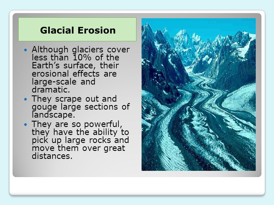 Glacial Erosion Although glaciers cover less than 10% of the Earth's surface, their erosional effects are large-scale and dramatic.