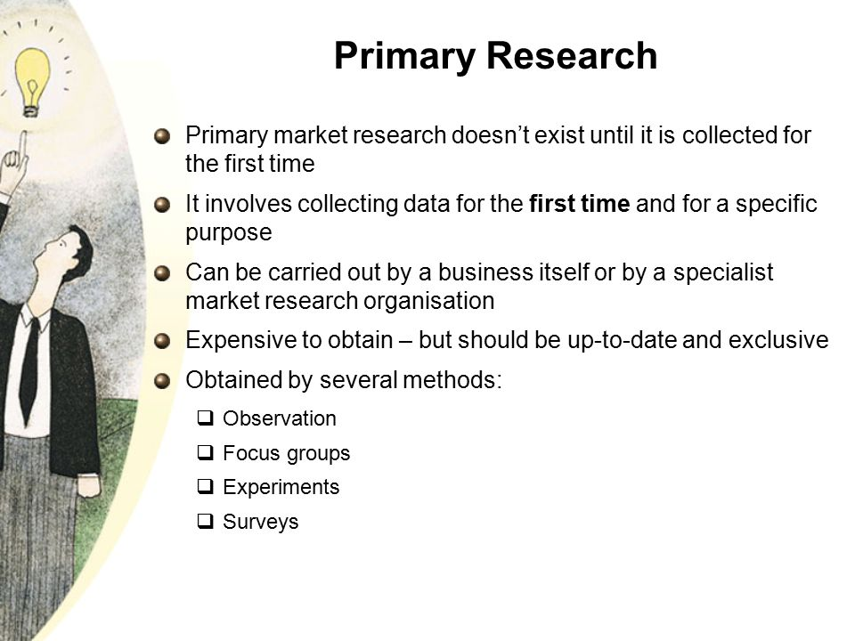 Primary Research Primary market research doesn't exist until it is collected for the first time.