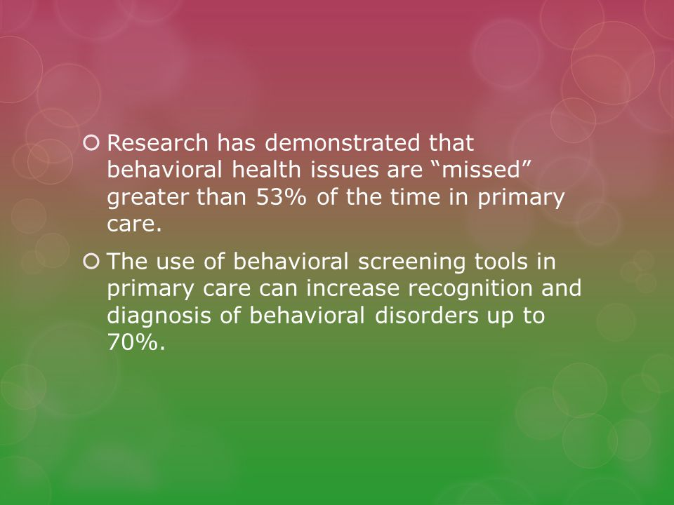 Research has demonstrated that behavioral health issues are missed greater than 53% of the time in primary care.