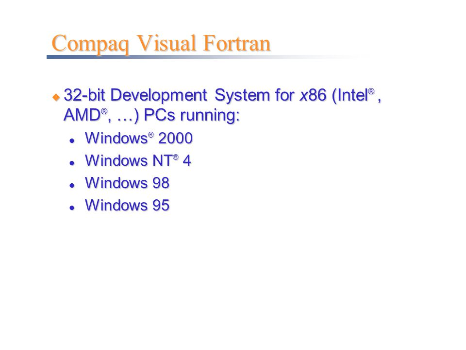 Compaq Visual Fortran 32-bit Development System for x86 (Intel® , AMD®, …) PCs running: Windows®