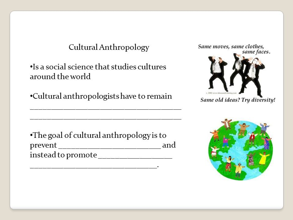 cultural anthropology social organization Medical anthropology is a subfield of anthropology that draws upon social, cultural, biological, and linguistic anthropology to better understand those factors which influence health and well being (broadly defined), the experience and distribution of illness, the prevention and treatment of sickness, healing processes, the social relations of.