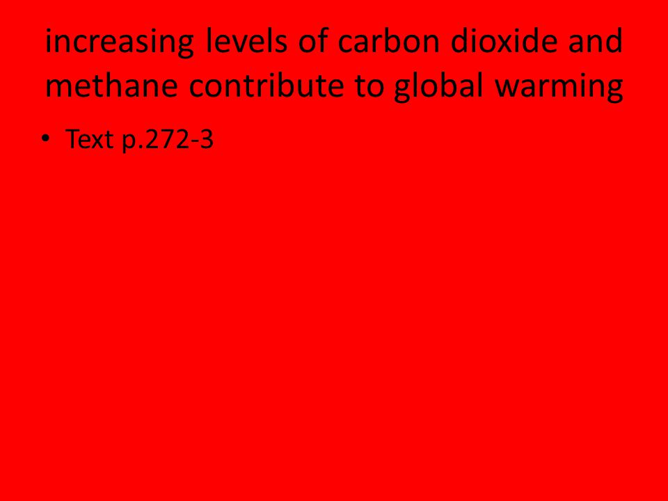 increasing levels of carbon dioxide and methane contribute to global warming