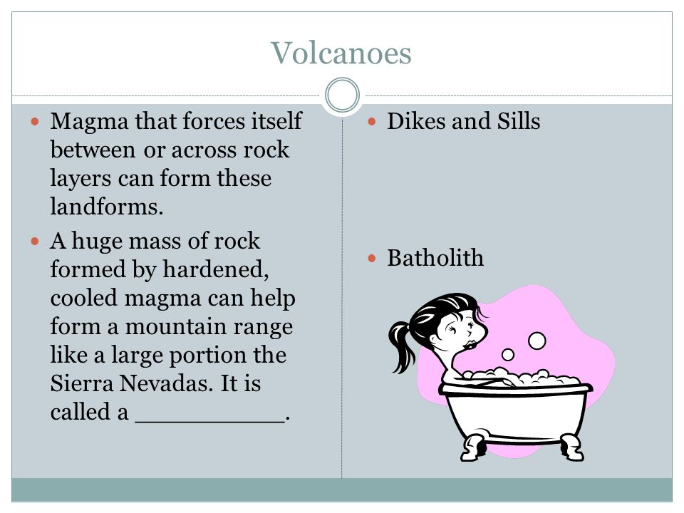 Volcanoes Magma that forces itself between or across rock layers can form these landforms.