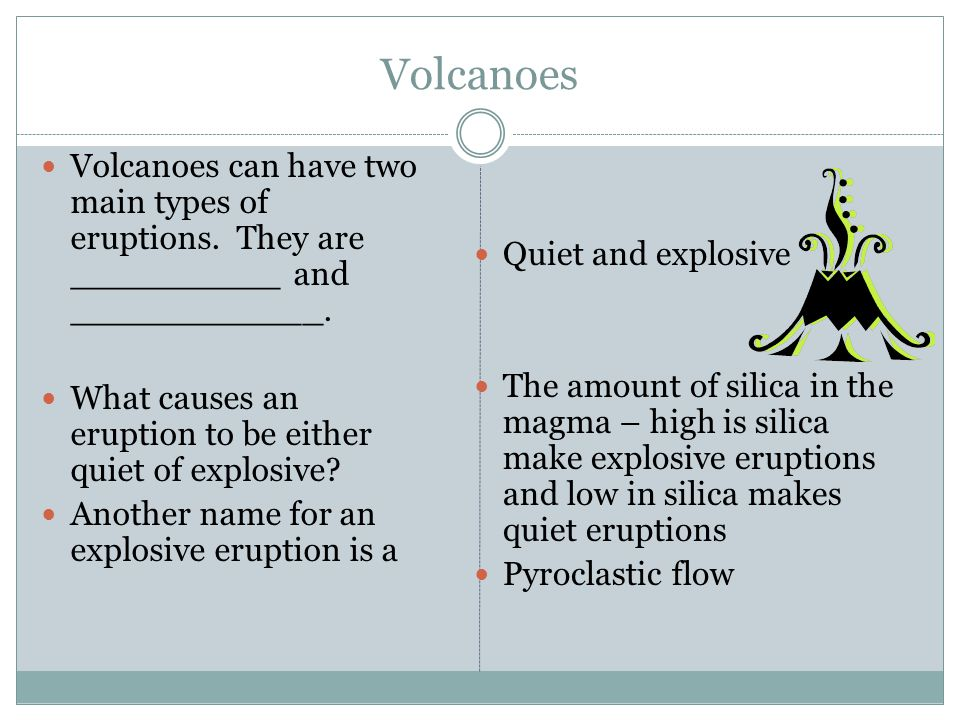 Volcanoes Volcanoes can have two main types of eruptions. They are __________ and ____________.