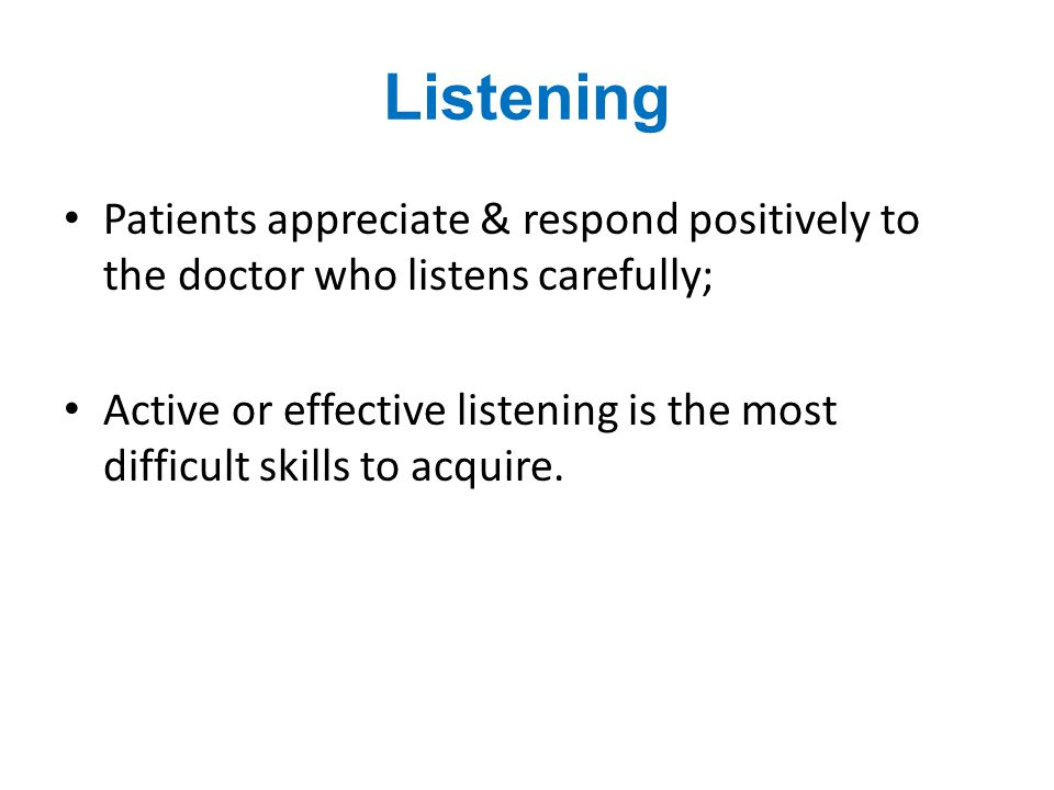 Listening Patients appreciate & respond positively to the doctor who listens carefully;