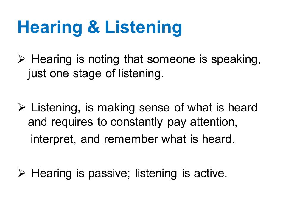 Hearing & Listening Hearing is noting that someone is speaking, just one stage of listening.