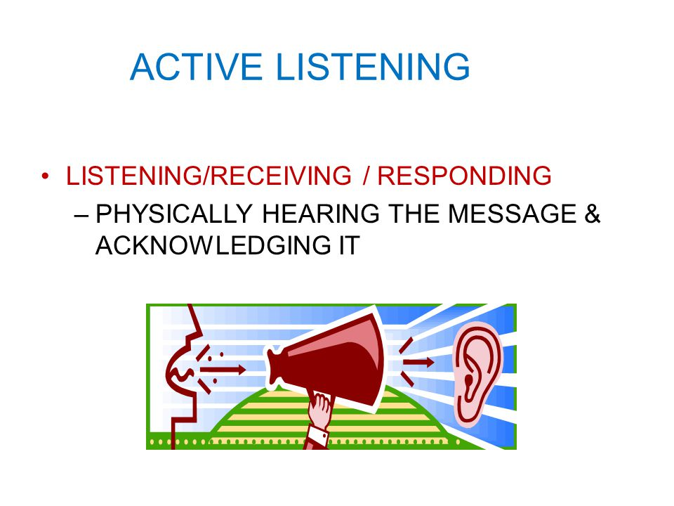 ACTIVE LISTENING LISTENING/RECEIVING / RESPONDING