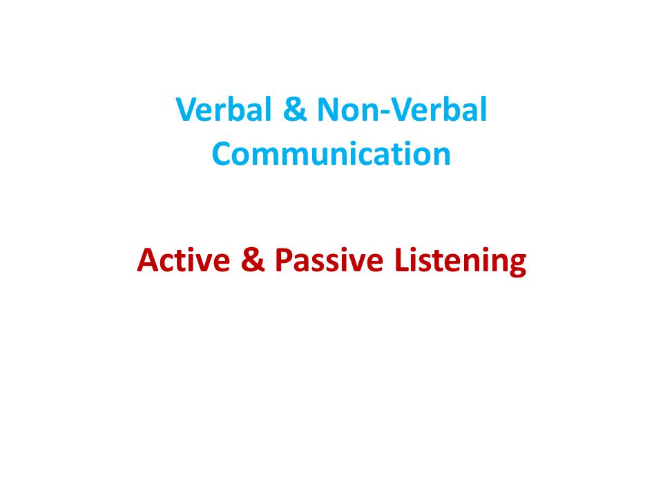 Verbal & Non-Verbal Communication Active & Passive Listening
